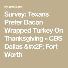 survey texans prefer bacon wrapped turkey on thanksgiving cbs