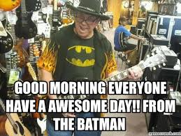 Happy Birthday Batman Meme - morning everyone have a awesome day from the batman