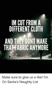 Naughty Memes - im cut from a different cloth and they dont make that fabricanymore