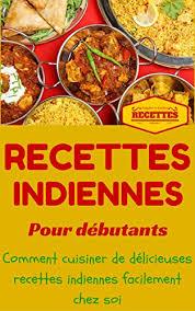 la cuisine pour les d饕utants inde cuisine indienne pour débutants recettes indienne faciles