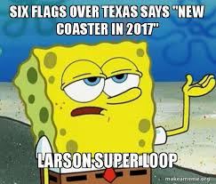 Six Flags Meme - six flags over texas says new coaster in 2017 larson super loop