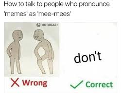How Do You Pronounce Meme - how to talk to people who pronounce memes as mee mees don t