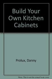 Build Own Kitchen Cabinets by Build Your Own Kitchen Cabinets By Danny Proulx