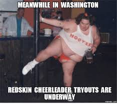 Funny Washington Redskins Memes - meanwhile in washington redskin cheerleader tryouts are underway