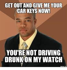 Car Keys Meme - get out and give me your car keys now you re not driving drunk on