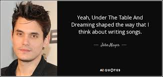 under the table and dreaming john mayer quote yeah under the table and dreaming shaped the way