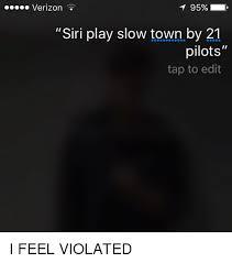 I Feel Violated Meme - t 95 verizon siri play slow town by 21 pilots tap to edit i feel