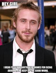 Ryan Gosling Birthday Memes - gosling hey girl birthday meme