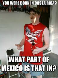 Costa Rica Meme - you were born in costa rica what part of mexico is that in