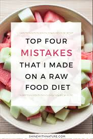 top four mistakes i made on a raw food diet shine with nature