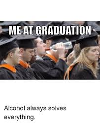 Memes About Alcohol - me at graduation alcohol always solves everything alcohol meme