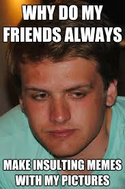 Insulting Memes - why do my friends always make insulting memes with my pictures