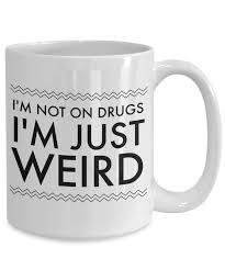 quirky coffee mugs weird mugs i u0027m not on drugs i u0027m just weird