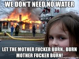 Water For That Burn Meme - we don t need no water let the mother fucker burn burn mother