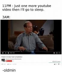 Meme Youtube Videos - 11pm just one more youtube video then i ll go to sleep 3am frasier