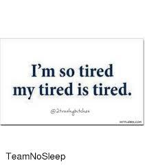 Team No Sleep Meme - i m so tired my tired is tired vas wititlidesacoa1 teamnosleep
