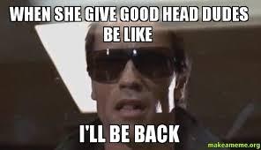 Good Head Meme - when she give good head dudes be like i ll be back make a meme