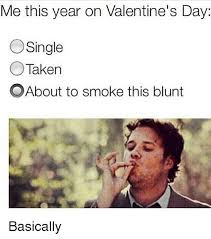 Single Valentine Meme - me this year on valentine s day single taken oabout to smoke this