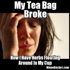 Tea Bag Meme - my tea bag broke create your own meme