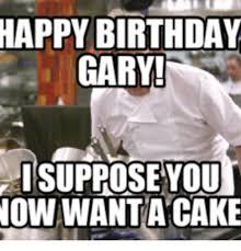 Gary Meme - happy birthday gary now wantacake gary meme on me me