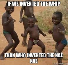 Who Invented Memes - if we invented the whip than who invented the nae nae dancing