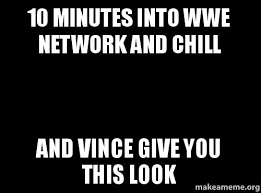 Wwe Network Meme - 10 minutes into wwe network and chill and vince give you this look