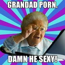 Sexy Porn Memes - grandad porn damn he sexy old lady meme generator