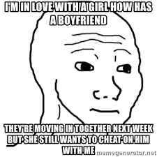 Moving In Together Meme - i m in love with a girl how has a boyfriend they re moving in