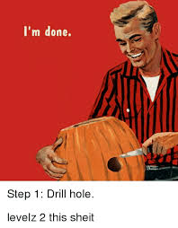 Sheit Meme - i m done step 1 drill hole levelz 2 this sheit holes meme on sizzle