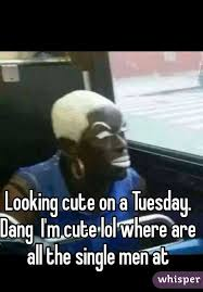 Single Men Meme - cute on a tuesday dang i m cute lol where are all the single men at