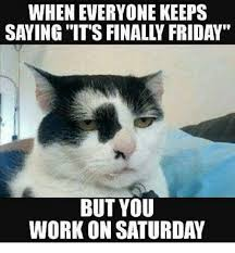Saturday Meme - saturday memes what can be more painful than working on a saturday