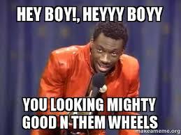 Heyyy Meme - hey boy heyyy boyy you looking mighty good n them wheels make