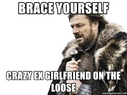 Crazy Ex Girlfriend Meme - brace yourself crazy ex girlfriend on the loose winter is coming