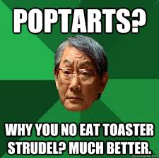 Poptarts Meme - poptarts why you no eat toaster strudel much better high