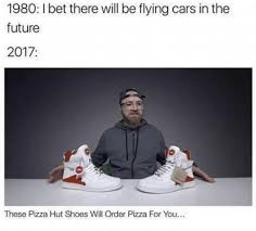 The Future Meme - 1980 l bet there will be flying cars in the future 2017 these pizza