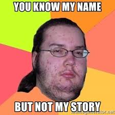 You Know My Name Not My Story Meme - you know my name but not my story butthurt dweller meme generator