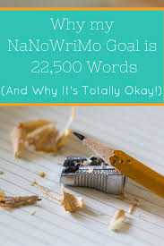 why my nanowrimo goal is 22 500 words and why i u0027m okay with it