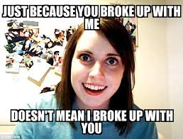 Just For You Meme - overly attached girlfriend just because you broke up with me