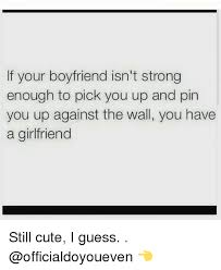 Cute Memes For Boyfriend - if your boyfriend isn t strong enough to pick you up and pin you