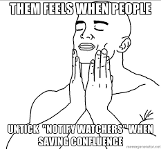 Them Feels Meme - them feels when people untick notify watchers when saving