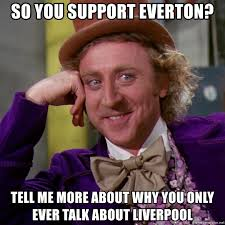 Everton Memes - so you support everton tell me more about why you only ever talk
