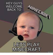 Welcome Back Meme - hey guys welcome back to lets play minecraft com minecraft meme