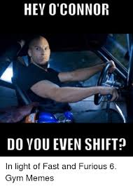 Fast And Furious 6 Meme - hey o connor do you even shift in light of fast and furious 6 gym