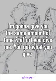 i m gunna a time m gonna give you the same amount of time effort you give me you get