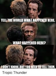 Tropic Thunder Meme - tellthe world what happened here what happened here idont know but