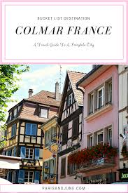 a bucket list travel guide to fairytale colmar france paris u0026 june
