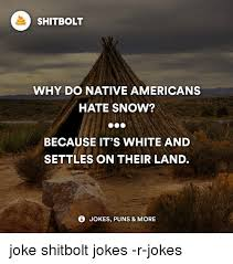 Hate Snow Meme - shitbolt why do native americans hate snow because it s white and
