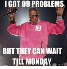 It Can Wait Meme - i got 99 problems but they can wait monday 99 problems meme on me me