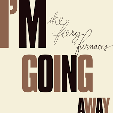 i m going away the fiery furnaces