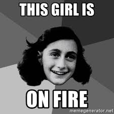 This Girl Is On Fire Meme - this girl is on fire anne frank lol meme generator
